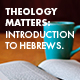 Theology Matters: An Introduction to Hebrews